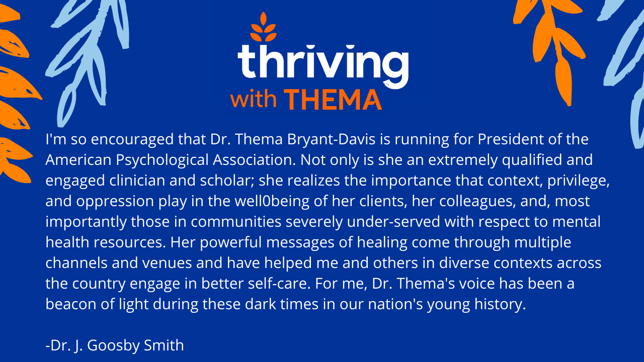"""""""I'm so encouraged that Dr. Thema Bryant-Davis is running for President of the American Psychological Association. Not only is she an extremely qualified and engaged clinician and scholar; she realizes the importance that context, privilege, and oppression play in the well0being of her clients, her colleagues, and, most importantly those in communities severely under-served with respect to mental health resources. Her powerful messages of healing come through multiple channels and venues and have helped me and others in diverse contexts across the country engage in better self-care. For me, Dr. Thema's voice has been a beacon of light during these dark times in our nation's young history. """""""